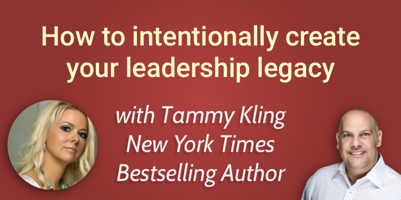 How to intentionally build your leadership legacy with Tammy Kling