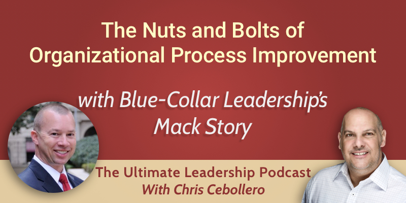 The Nuts and Bolts of Organizational Process Improvement with Blue-Collar Leadership's Mack Story